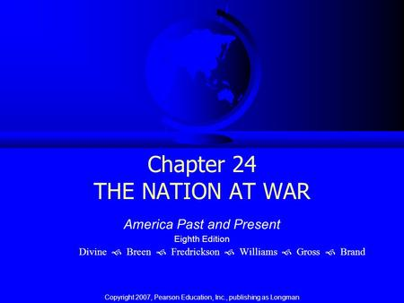 Chapter 24 THE NATION AT WAR America Past and Present Eighth Edition Divine  Breen  Fredrickson  Williams  Gross  Brand Copyright 2007, Pearson Education,