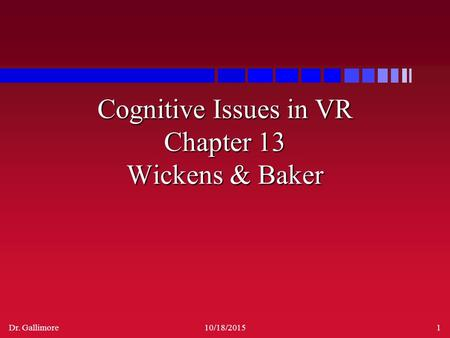 Dr. Gallimore10/18/20151 Cognitive Issues in VR Chapter 13 Wickens & Baker.