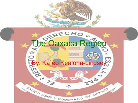 "The Oaxaca Region By: Ka`eo Kealoha-Lindsey. General Information The name ""Oaxaca"" came from the Nahuatl word ""Huaxyacac"" roughly meaning ""at the top."