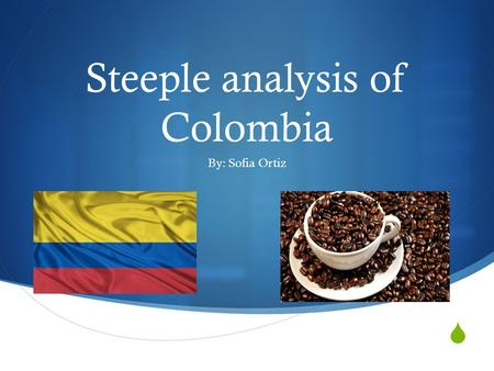  Steeple analysis of Colombia By: Sofia Ortiz. Colombian economy  Colombian economy is based on agriculture  Among thousands of crops the ones which.