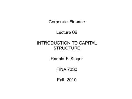 Corporate Finance Lecture 06 INTRODUCTION TO CAPITAL STRUCTURE Ronald F. Singer FINA 7330 Fall, 2010.