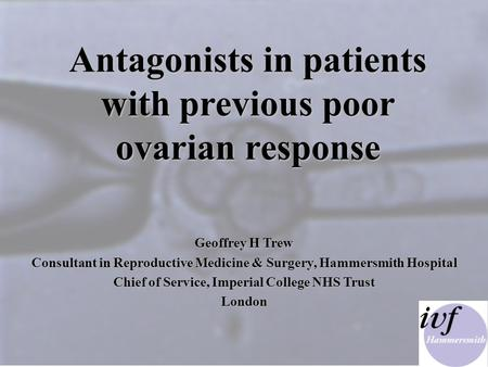SL '00 Antagonists in patients with previous poor ovarian response Antagonists in patients with previous poor ovarian response Geoffrey H Trew Consultant.
