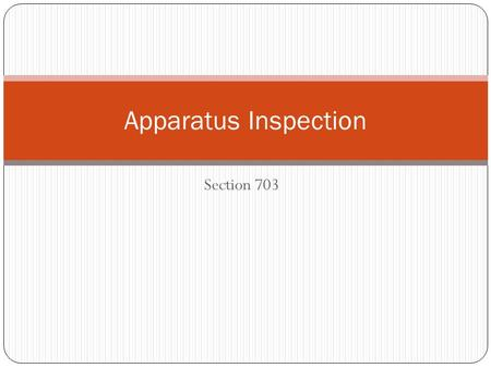 Section 703 Apparatus Inspection. Procedures The driver/operator should follow a systematic procedure for inspecting apparatus This ensures that all important.