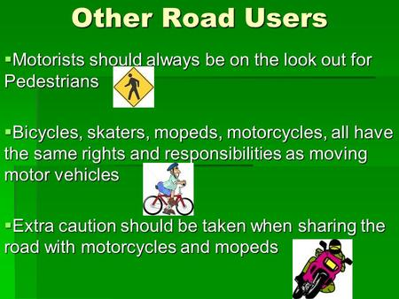 Other Road Users  Motorists should always be on the look out for Pedestrians  Bicycles, skaters, mopeds, motorcycles, all have the same rights and responsibilities.