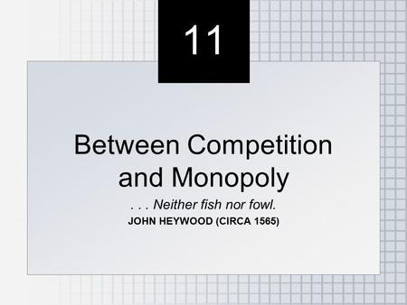 11 Between Competition and Monopoly... Neither fish nor fowl. JOHN HEYWOOD (CIRCA 1565) Between Competition and Monopoly... Neither fish nor fowl. JOHN.
