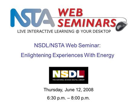 LIVE INTERACTIVE YOUR DESKTOP Thursday, June 12, 2008 6:30 p.m. – 8:00 p.m. NSDL/NSTA Web Seminar: Enlightening Experiences With Energy.