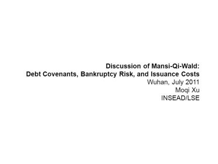 Discussion of Mansi-Qi-Wald: Debt Covenants, Bankruptcy Risk, and Issuance Costs Wuhan, July 2011 Moqi Xu INSEAD/LSE.