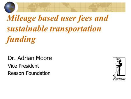 Mileage based user fees and sustainable transportation funding Dr. Adrian Moore Vice President Reason Foundation.