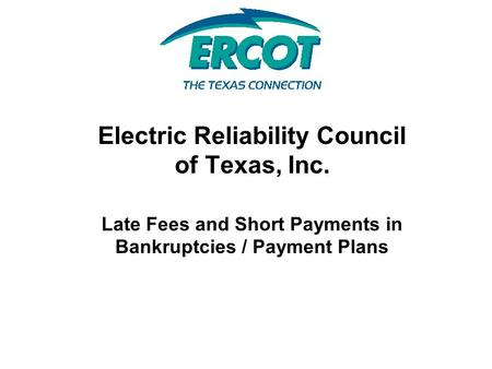 Electric Reliability Council of Texas, Inc. Late Fees and Short Payments in Bankruptcies / Payment Plans.