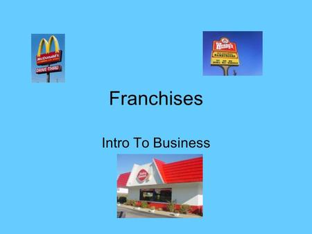 Franchises Intro To Business. Do Now Please write your response on the guided notes sheet: Your answer will be based on viewing the next slide.