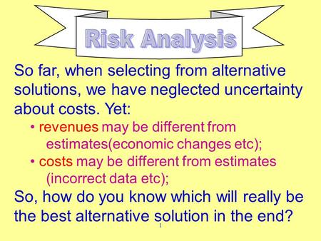 1 So far, when selecting from alternative solutions, we have neglected uncertainty about costs. Yet: revenues may be different from estimates(economic.
