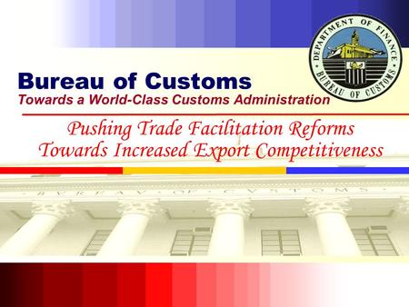 Bureau of Customs Towards a World-Class Customs Administration Pushing Trade Facilitation Reforms Towards Increased Export Competitiveness.