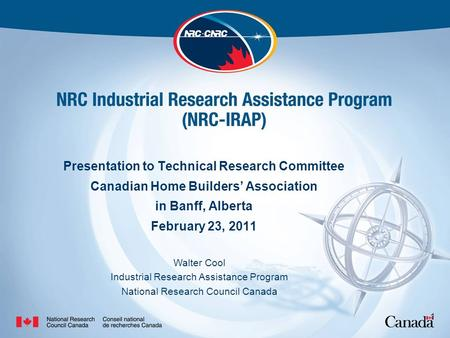 1 Presentation to Technical Research Committee Canadian Home Builders' Association in Banff, Alberta February 23, 2011 Walter Cool Industrial Research.