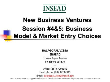New Business Ventures Session #4&5: Business Model & Market Entry Choices BALAGOPAL VISSA INSEAD 1, Ayer Rajah Avenue Singapore 138676 --- Office: (65)