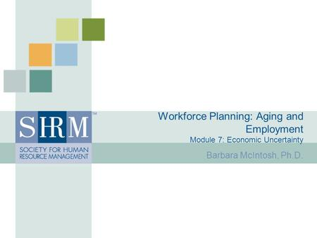 Workforce Planning: Aging and Employment Module 7: Economic Uncertainty Barbara McIntosh, Ph.D.