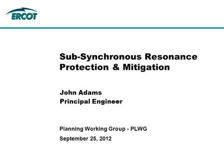 September 25, 2012 Planning Working Group - PLWG Sub-Synchronous Resonance Protection & Mitigation John Adams Principal Engineer.