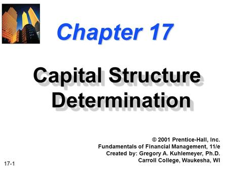 17-1 Chapter 17 Capital Structure Determination © 2001 Prentice-Hall, Inc. Fundamentals of Financial Management, 11/e Created by: Gregory A. Kuhlemeyer,