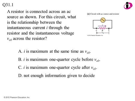 © 2012 Pearson Education, Inc. A resistor is connected across an ac source as shown. For this circuit, what is the relationship between the instantaneous.