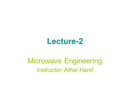 Lecture-2 Microwave Engineering Instructor: Athar Hanif.
