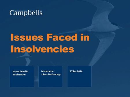Issues Faced in Insolvencies Issues Faced in Insolvencies Moderator: J Ross McDonough 17 Jan 2014.