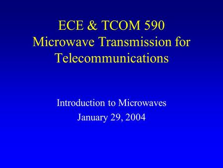 ECE & TCOM 590 Microwave Transmission for Telecommunications Introduction to Microwaves January 29, 2004.