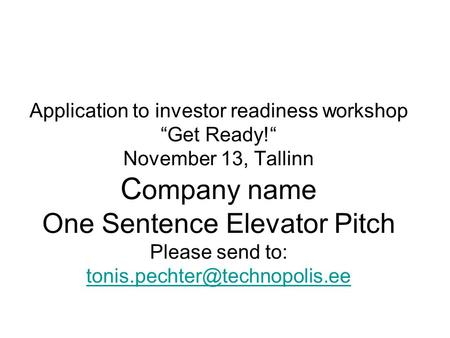 "Application to investor readiness workshop ""Get Ready!"" November 13, Tallinn C ompany name One Sentence Elevator Pitch Please send to:"