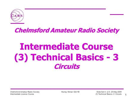 1 Chelmsford Amateur Radio Society Intermediate Licence Course Murray Niman G6JYB Slide Set 4: v2.0, 25-May-2009 (3) Technical Basics -3: Circuits Chelmsford.