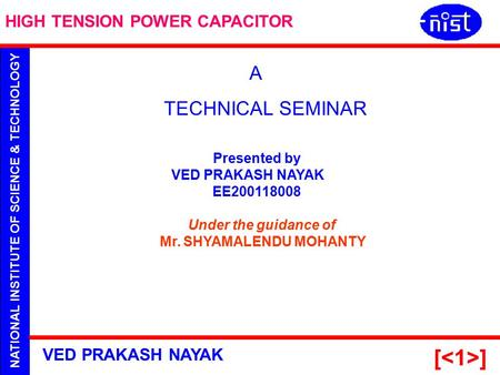 NATIONAL INSTITUTE OF SCIENCE & TECHNOLOGY HIGH TENSION POWER CAPACITOR VED PRAKASH NAYAK [ ] Presented by VED PRAKASH NAYAK EE200118008 Under the guidance.