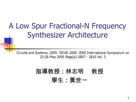 1 A Low Spur Fractional-N Frequency Synthesizer Architecture 指導教授 : 林志明 教授 學生 : 黃世一 Circuits and Systems, 2005. ISCAS 2005. IEEE International Symposium.