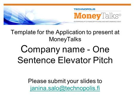 Template for the Application to present at MoneyTalks C ompany name - One Sentence Elevator Pitch Please submit your slides to