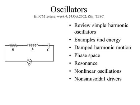 Oscillators fall CM lecture, week 4, 24.Oct.2002, Zita, TESC Review simple harmonic oscillators Examples and energy Damped harmonic motion Phase space.