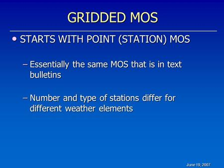 June 19, 2007 GRIDDED MOS STARTS WITH POINT (STATION) MOS STARTS WITH POINT (STATION) MOS –Essentially the same MOS that is in text bulletins –Number and.