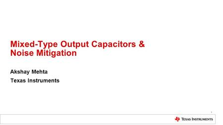 Mixed-Type Output Capacitors & Noise Mitigation Akshay Mehta Texas Instruments 1.