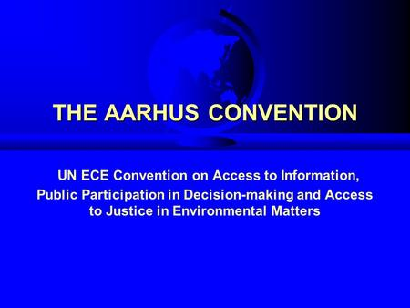 THE AARHUS CONVENTION THE AARHUS CONVENTION UN ECE Convention on Access to Information, Public Participation in Decision-making and Access to Justice in.