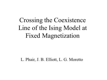 Crossing the Coexistence Line of the Ising Model at Fixed Magnetization L. Phair, J. B. Elliott, L. G. Moretto.