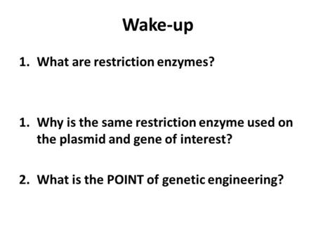 Wake-up 1.What are restriction enzymes? 1.Why is the same restriction enzyme used on the plasmid and gene of interest? 2.What is the POINT of genetic engineering?