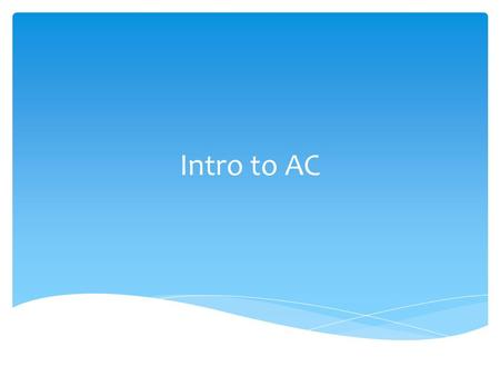 Intro to AC. AC Alternating Current Flows in two directions. It can reverse many times per second. Intro to AC.