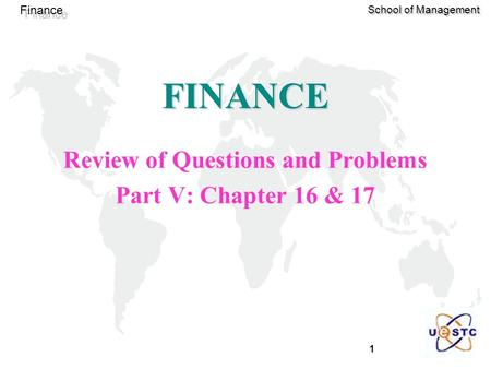 1 Finance School of Management FINANCE Review of Questions and Problems Part V: Chapter 16 & 17.