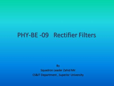 By Squadron Leader Zahid Mir CS&IT Department, Superior University PHY-BE -09 Rectifier Filters.