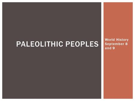 World History September 8 and 9 PALEOLITHIC PEOPLES.
