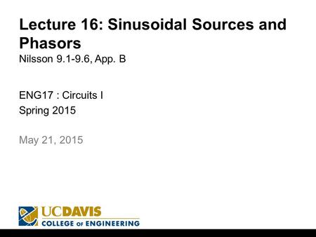 Lecture 16: Sinusoidal Sources and Phasors Nilsson 9.1-9.6, App. B ENG17 : Circuits I Spring 2015 1 May 21, 2015.