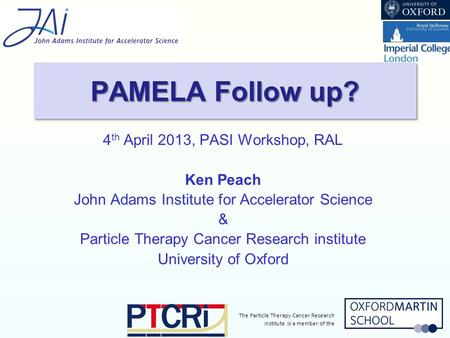 The Particle Therapy Cancer Research Institute is a member of the 4 th April 2013, PASI Workshop, RAL Ken Peach John Adams Institute for Accelerator Science.