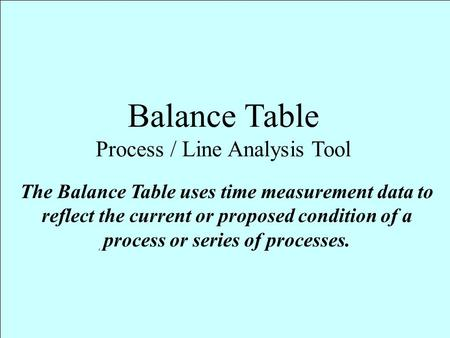 Balance Table Process / Line Analysis Tool The Balance Table uses time measurement data to reflect the current or proposed condition of a process or series.