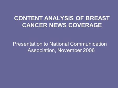 CONTENT ANALYSIS OF BREAST CANCER NEWS COVERAGE Presentation to National Communication Association, November 2006.