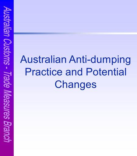 Australian Anti-dumping Practice and Potential Changes.