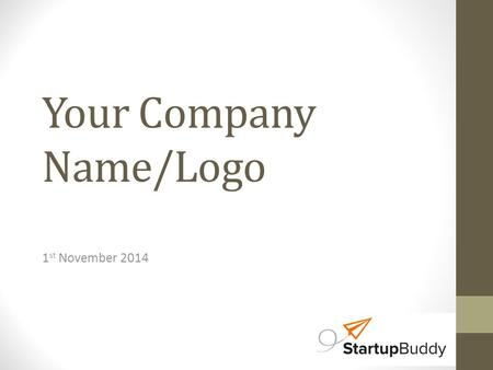 Your Company Name/Logo 1 st November 2014. The Problem State the problem your business idea addresses – sharply, clearly, graphically if you can Define.
