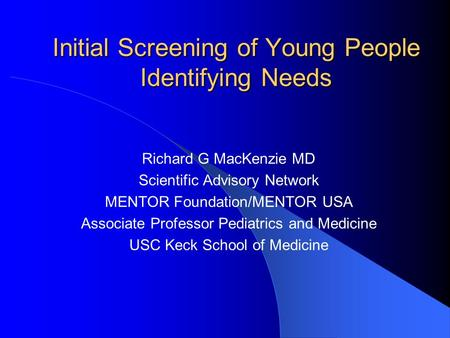 Initial Screening of Young People Identifying Needs Richard G MacKenzie MD Scientific Advisory Network MENTOR Foundation/MENTOR USA Associate Professor.