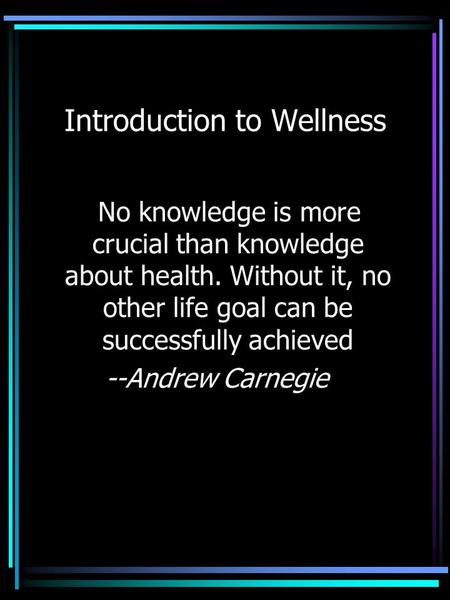 Introduction to Wellness No knowledge is more crucial than knowledge about health. Without it, no other life goal can be successfully achieved --Andrew.
