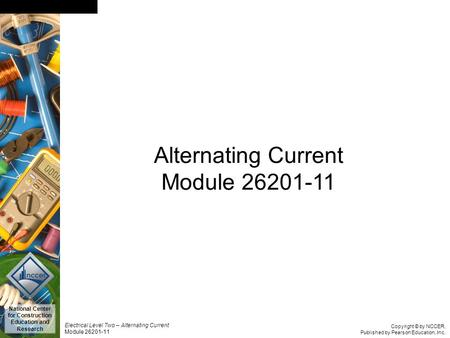 Copyright © by NCCER, Published by Pearson Education, Inc. Electrical Level Two – Alternating Current Module 26201-11 National Center for Construction.