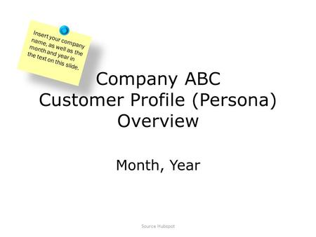 Company ABC Customer Profile (Persona) Overview Month, Year Insert your company name, as well as the month and year in the text on this slide. Source Hubspot.